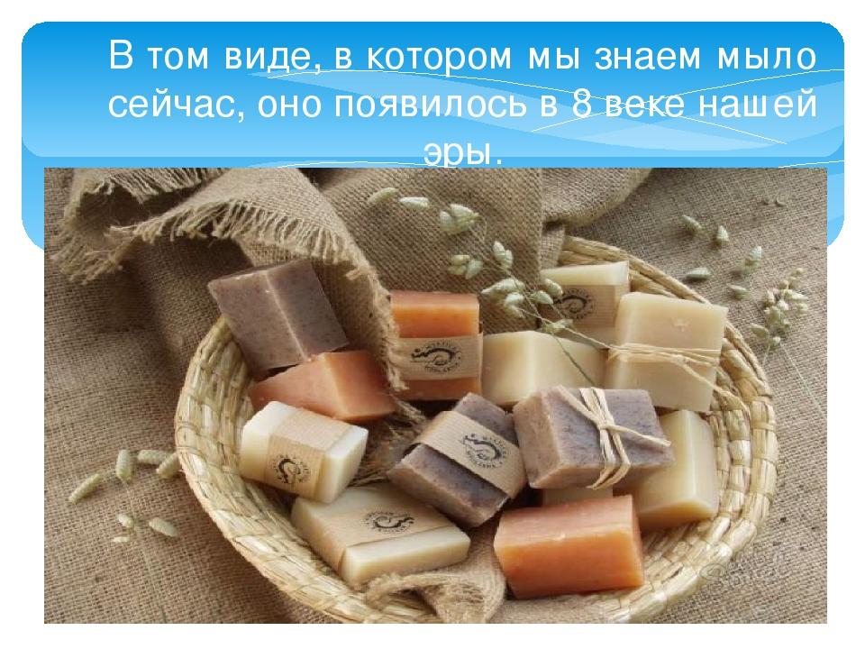 В том виде, в котором мы знаем мыло сейчас, оно появилось в 8 веке нашей эры....