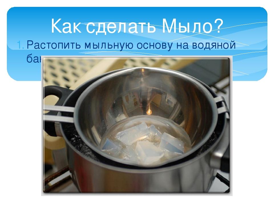 Растопить мыльную основу на водяной бане Как сделать Мыло?