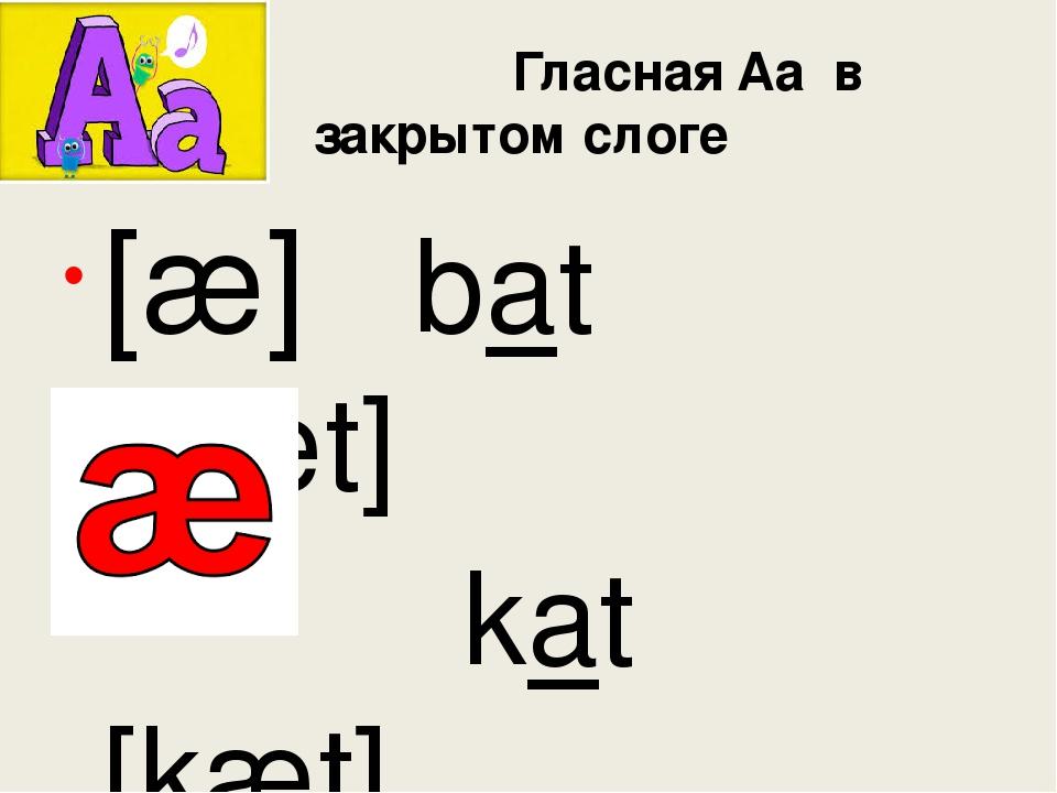 Гласная Aa в закрытом слоге [æ] bat [bæt] kat [kæt] taсk [tæk]