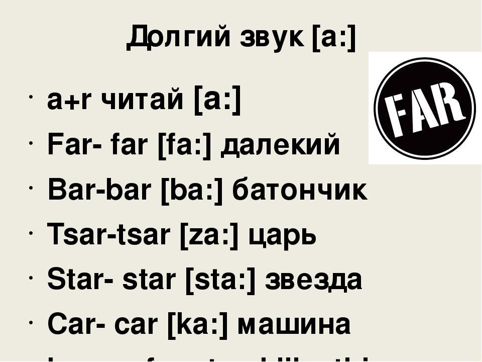 Долгий звук [a:] a+r читай [a:] Far- far [fa:] далекий Bar-bar [ba:] батончик...