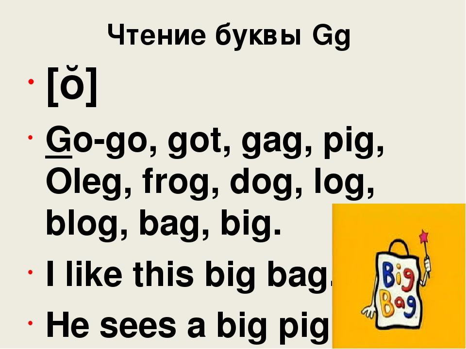 Чтение буквы Gg [ɡ] Go-go, got, gag, pig, Oleg, frog, dog, log, blog, bag, bi...
