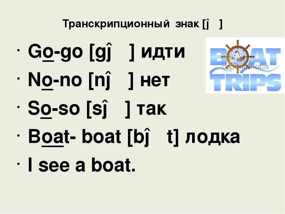 Транскрипционный знак [əʊ] Go-go [gəʊ] идти No-no [nəʊ] нет So-so [səʊ] так B...