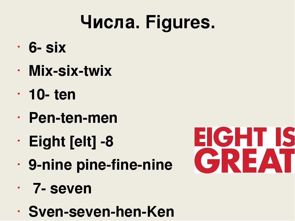 Числа. Figures. 6- six Mix-six-twix 10- ten Pen-ten-men Eight [eIt] -8 9-nine...