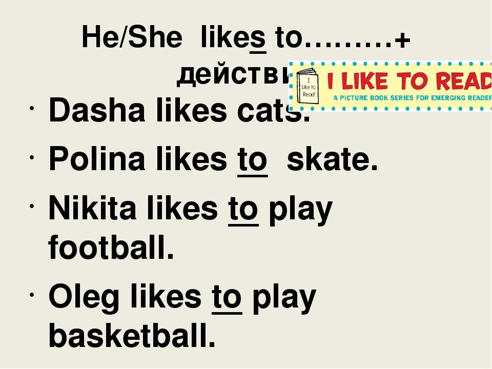 He/She likes to………+ действие Dasha likes cats. Polina likes to skate. Nikita...