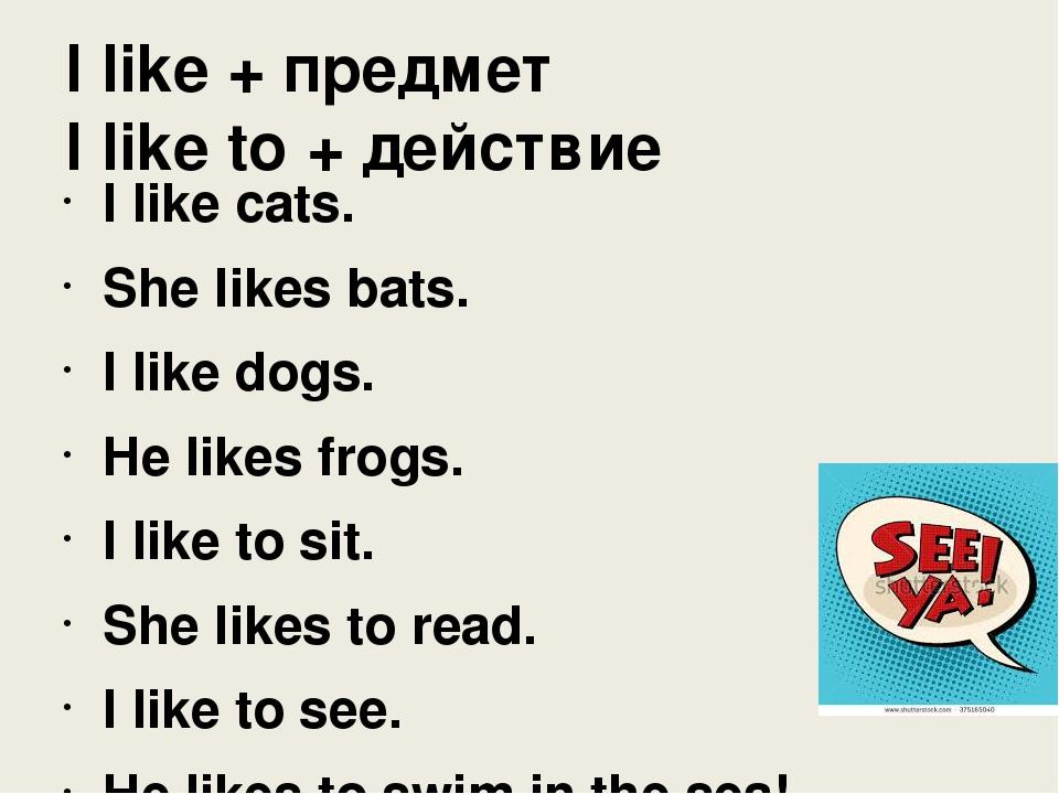 I like + предмет I like to + действие I like cats. She likes bats. I like dog...