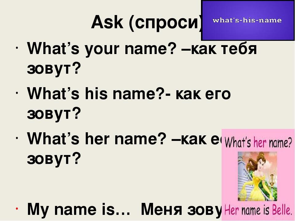 Ask (спроси) What's your name? –как тебя зовут? What's his name?- как его зов...