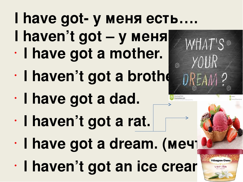 I have got- у меня есть…. I haven't got – у меня нет…. I have got a mother. I...