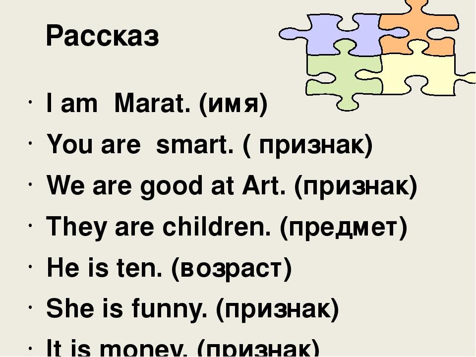 Рассказ I am Marat. (имя) You are smart. ( признак) We are good at Art. (при...