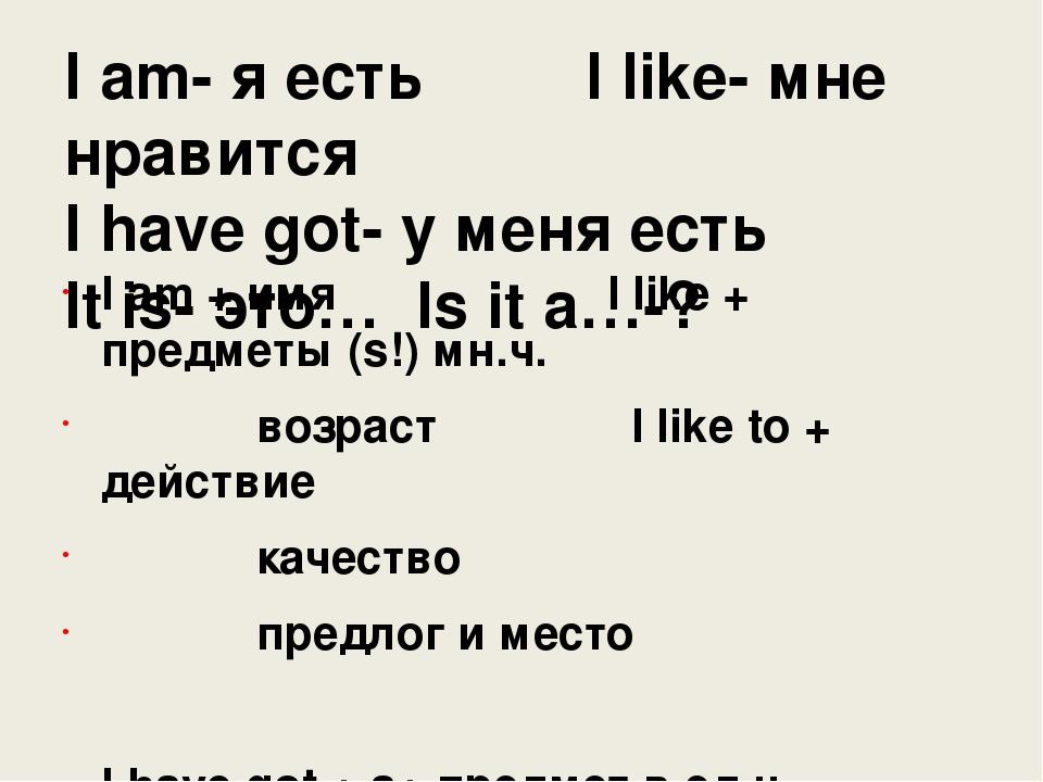 I am- я есть I like- мне нравится I have got- у меня есть It is- это… Is it a...