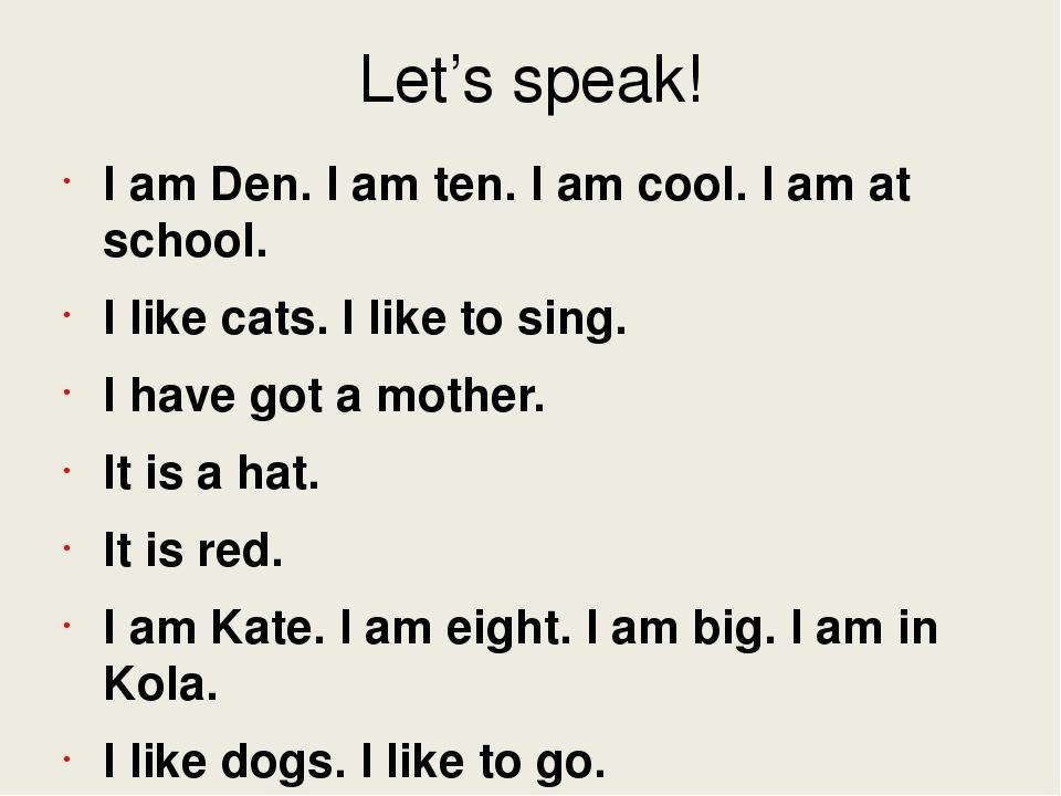Let's speak! I am Den. I am ten. I am cool. I am at school. I like cats. I li...