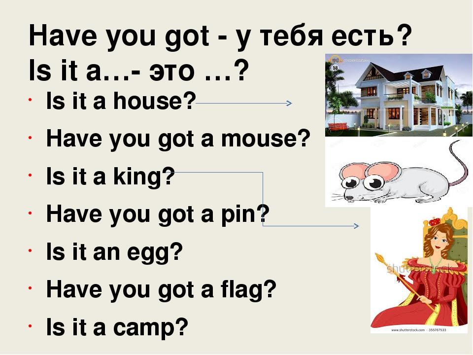 Have you got - у тебя есть? Is it a…- это …? Is it a house? Have you got a mo...