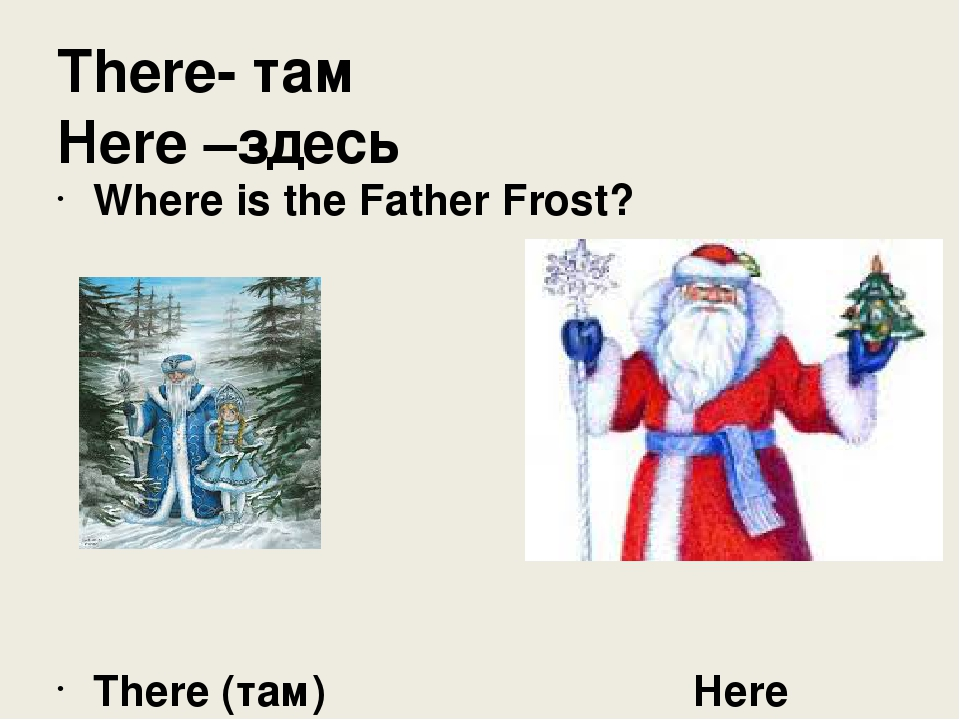 There- там Here –здесь Where is the Father Frost? There (там) Here (здесь)