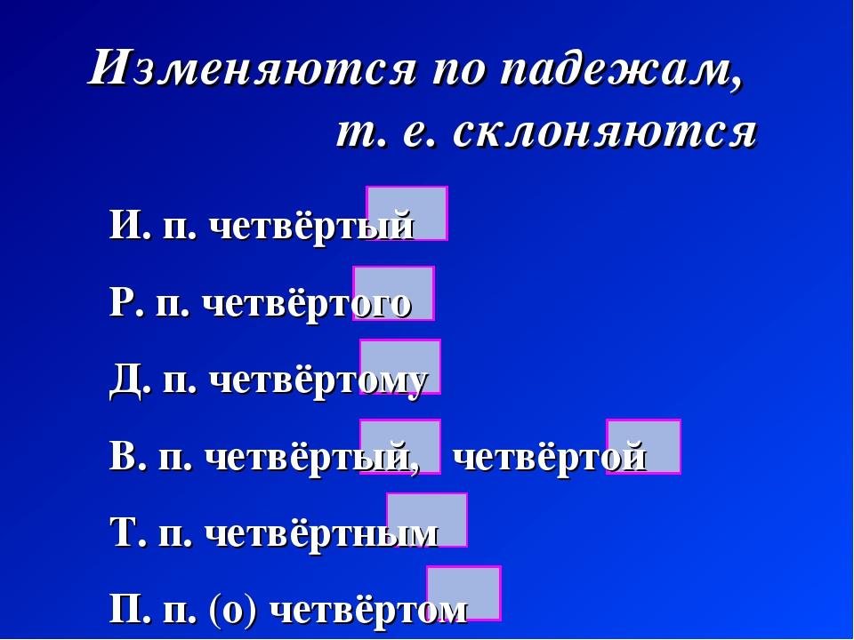 Изменяются по падежам, т. е. склоняются И. п. четвёртый Р. п. четвёртого Д. п...