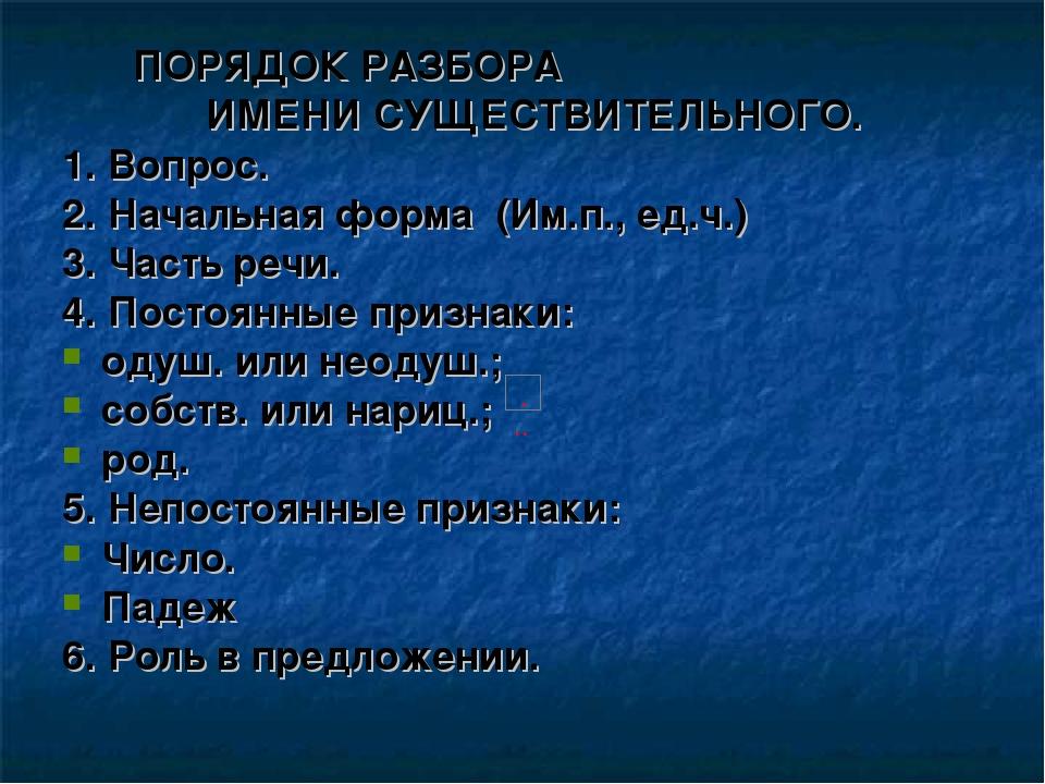 ПОРЯДОК РАЗБОРА ИМЕНИ СУЩЕСТВИТЕЛЬНОГО. 1. Вопрос. 2. Начальная форма (Им.п.,...
