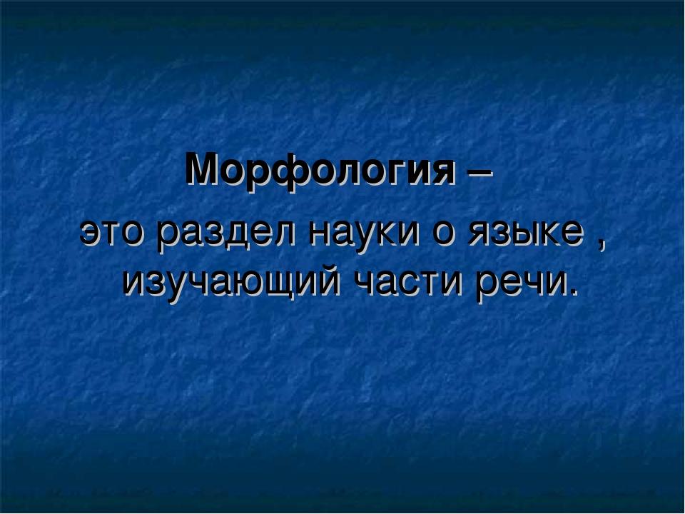 Морфология – это раздел науки о языке , изучающий части речи.