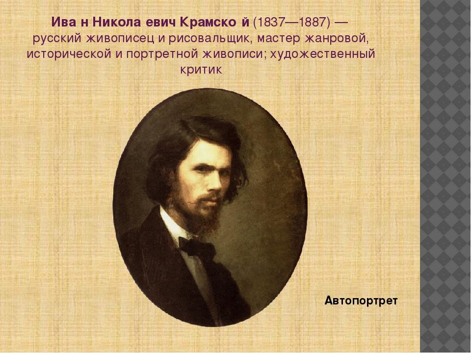 Ива́н Никола́евич Крамско́й(1837—1887)— русский живописец и рисовальщик, ма...