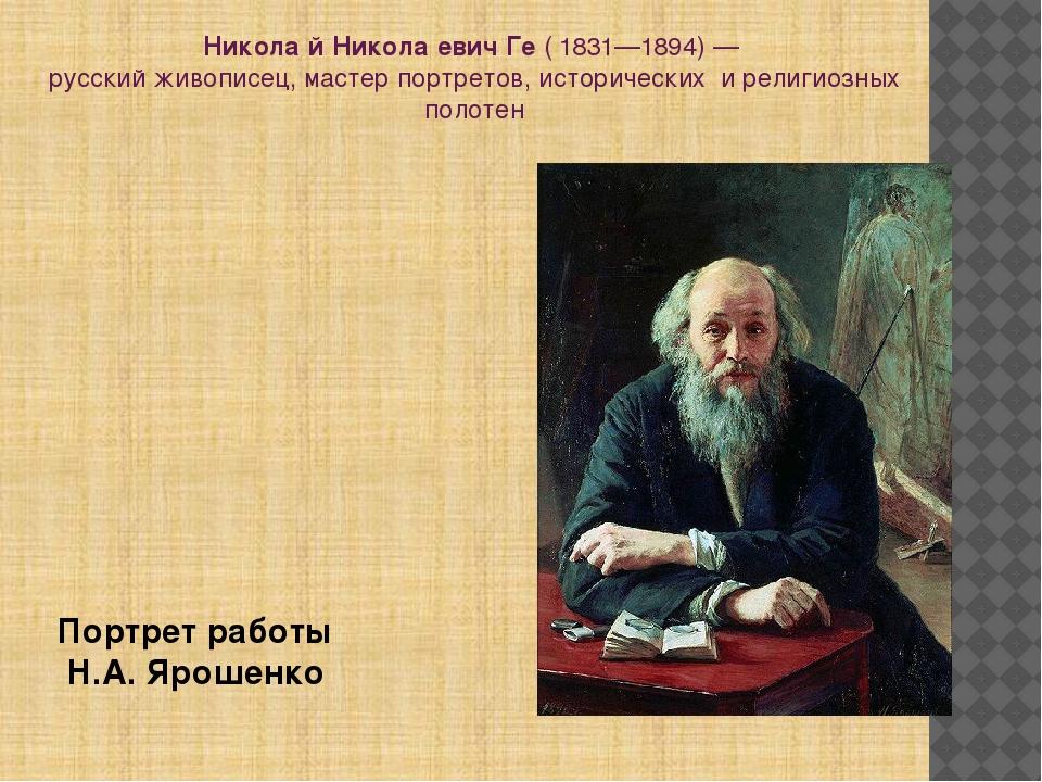 Никола́й Никола́евич Ге(1831—1894)— русский живописец, мастер портретов, и...