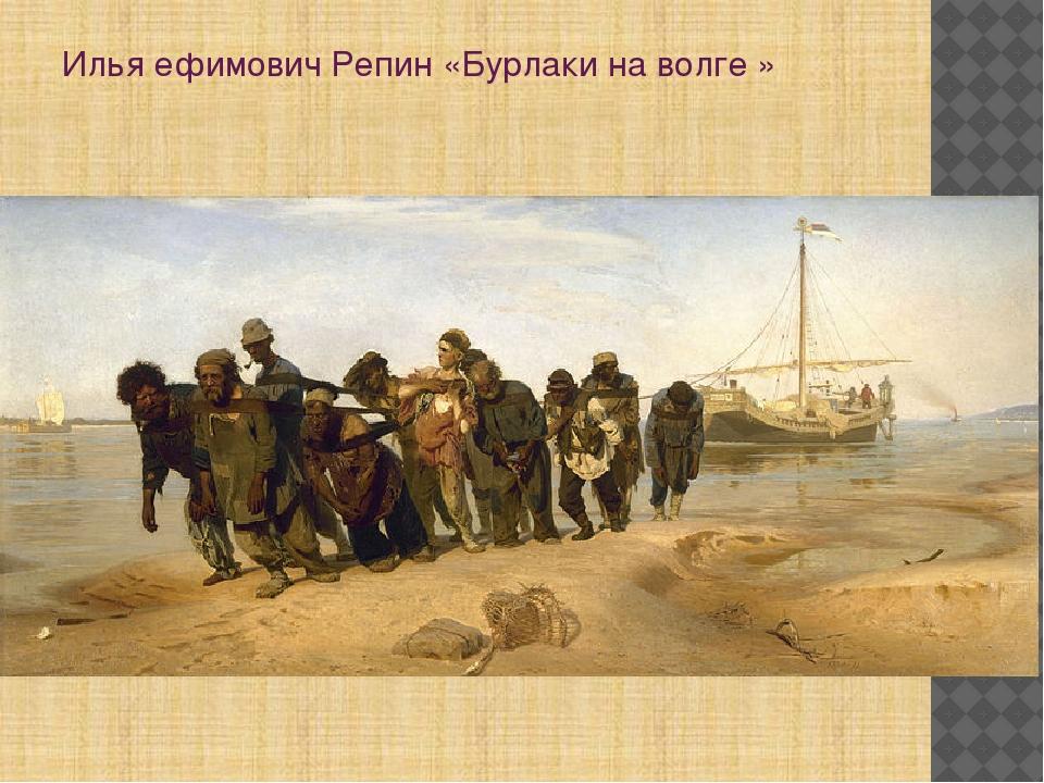 Илья ефимович Репин «Бурлаки на волге »