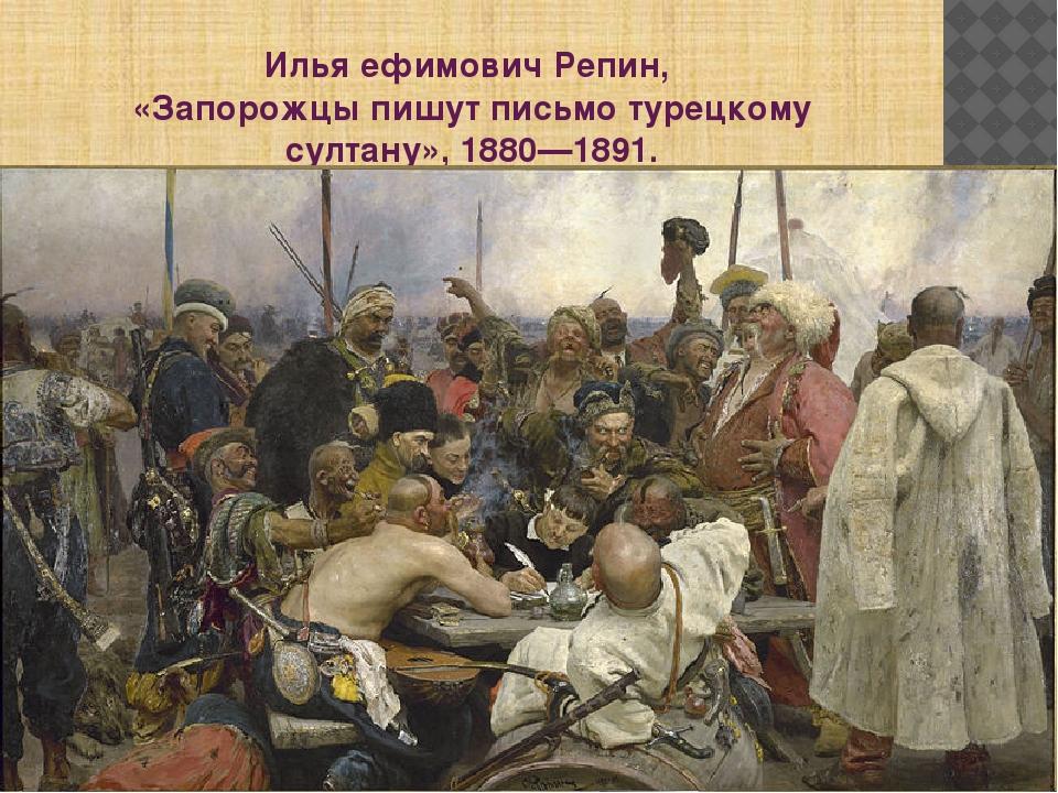 Илья ефимович Репин, «Запорожцы пишут письмо турецкому султану»,1880—1891.