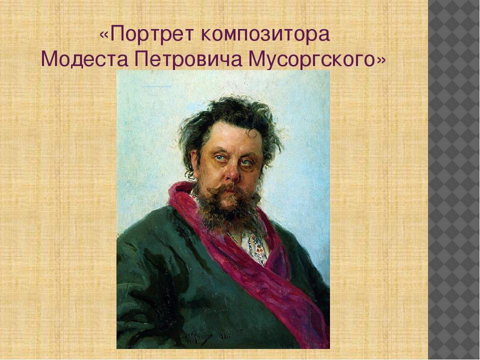 «Портрет композитора Модеста Петровича Мусоргского»