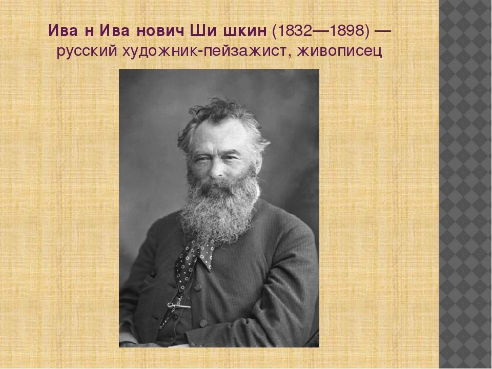 Ива́н Ива́нович Ши́шкин(1832—1898)— русскийхудожник-пейзажист, живописец