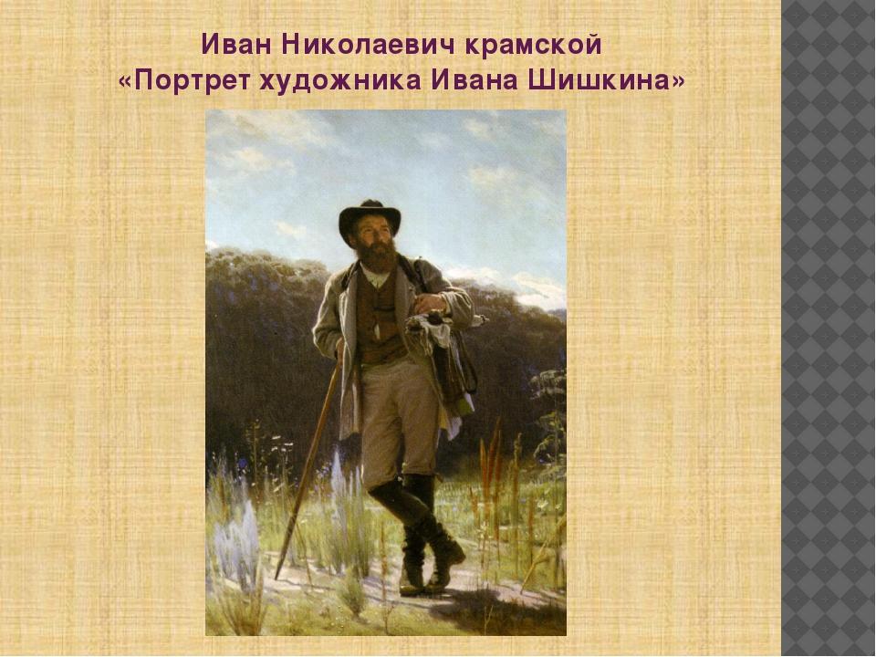 Иван Николаевич крамской «Портрет художника Ивана Шишкина»