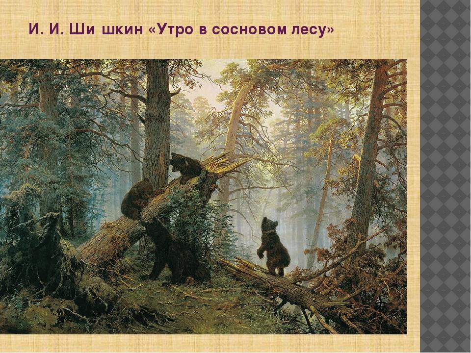 И. И. Ши́шкин «Утро в сосновом лесу»