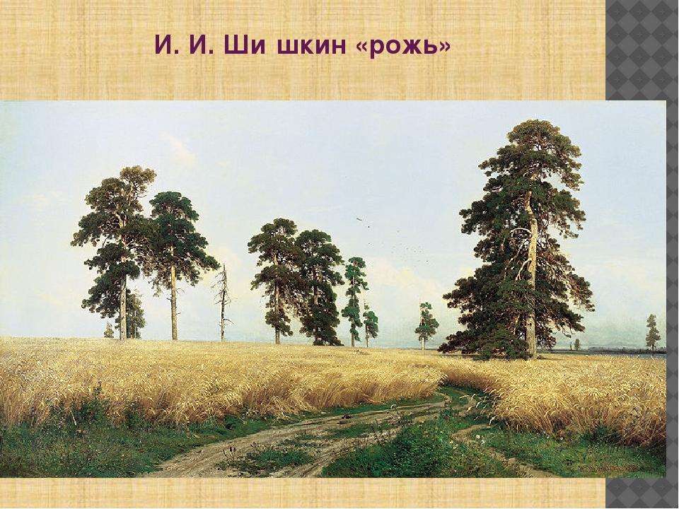 И. И. Ши́шкин «рожь»