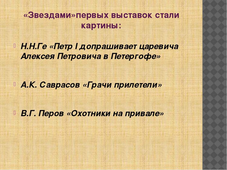 «Звездами»первых выставок стали картины: Н.Н.Ге «Петр I допрашивает царевича...