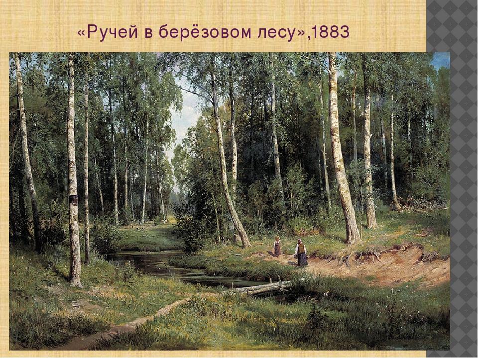 «Ручей в берёзовом лесу»,1883