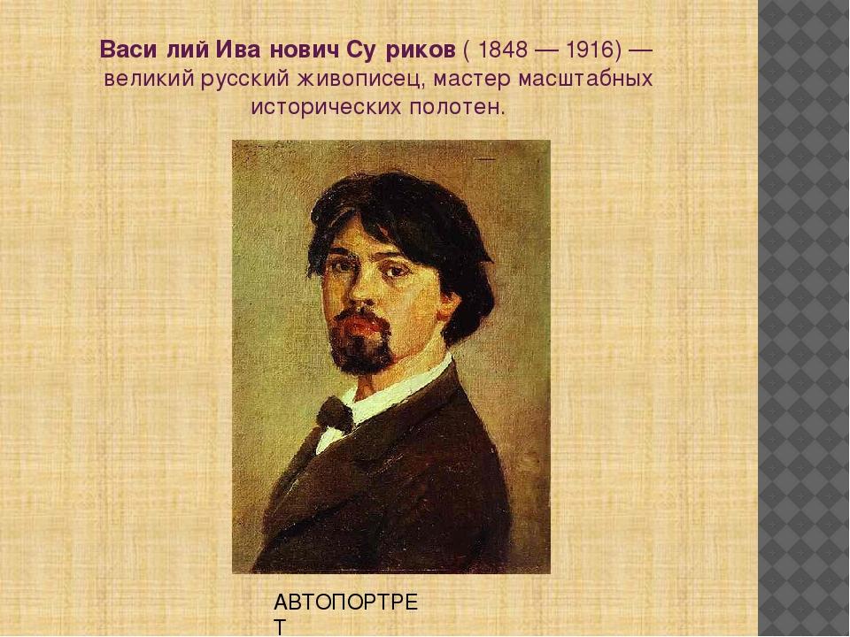 Васи́лий Ива́нович Су́риков(1848—1916)— великий русскийживописец, масте...