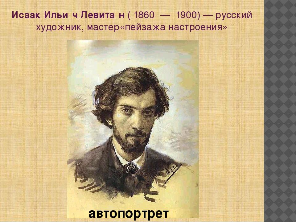 Исаак Ильи́ч Левита́н(1860—1900)— русский художник, мастер«пейзажанас...
