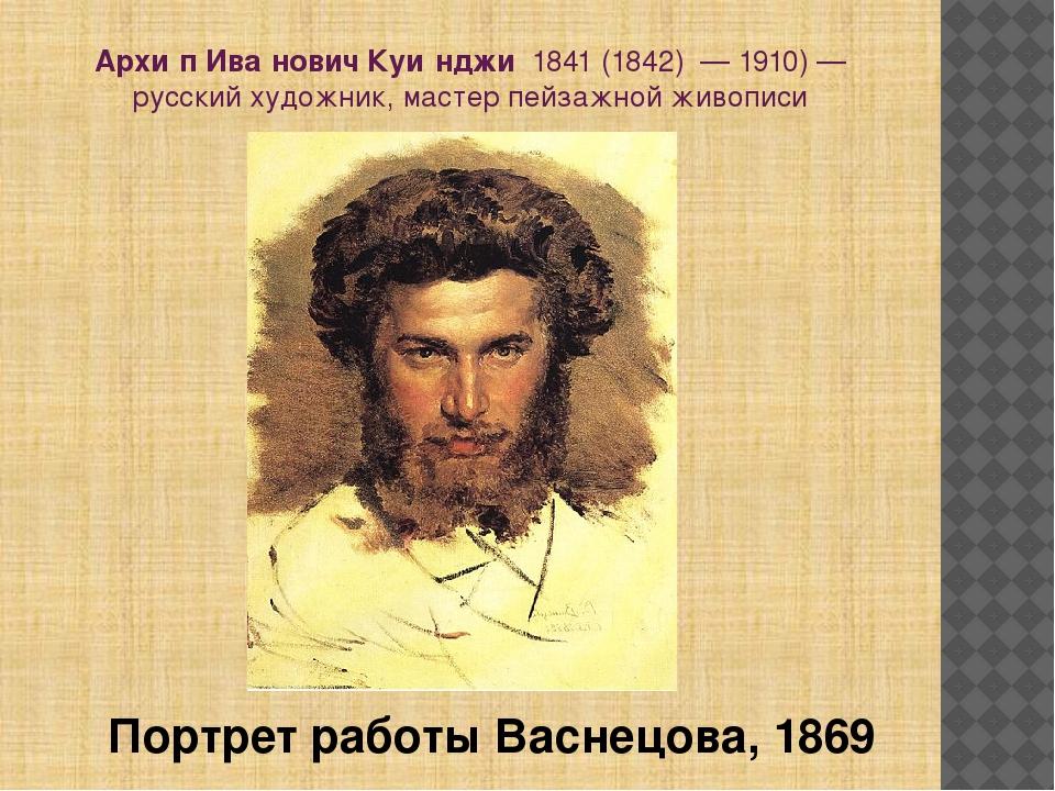 Архи́п Ива́нович Куи́нджи1841(1842) —1910)— русский художник, мастер пе...