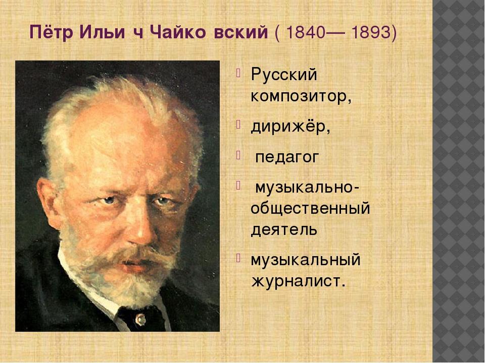 Пётр Ильи́ч Чайко́вский(1840—1893) Русский композитор, дирижёр, педагог м...