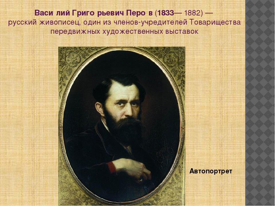 Васи́лий Григо́рьевич Перо́в(1833—1882)— русский живописец, один из членов...