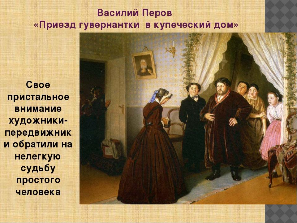Василий Перов «Приезд гувернантки в купеческий дом» Свое пристальное внимание...