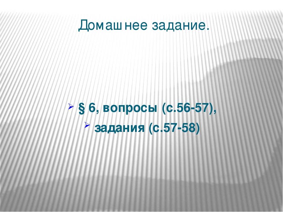 Домашнее задание. § 6, вопросы (с.56-57), задания (с.57-58)