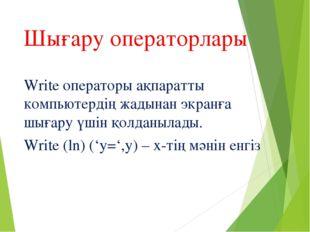 Шығару операторлары Write операторы ақпаратты компьютердің жадынан экранға шы