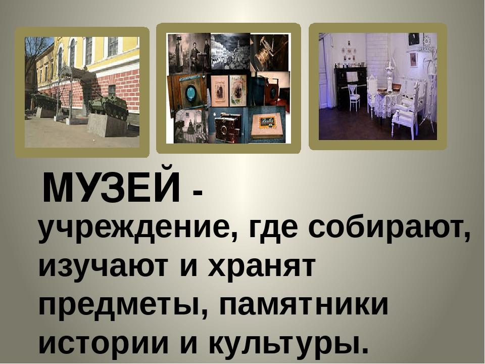 учреждение, где собирают, изучают и хранят предметы, памятники истории и куль...