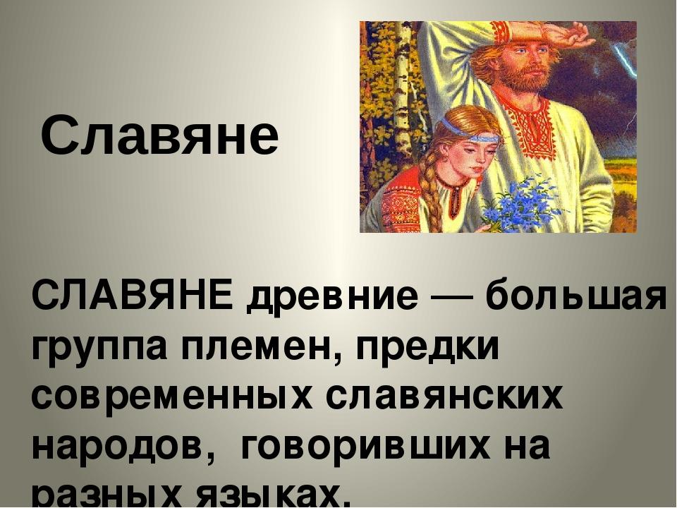 Славяне СЛАВЯНЕ древние — большая группа племен, предки современных славянски...