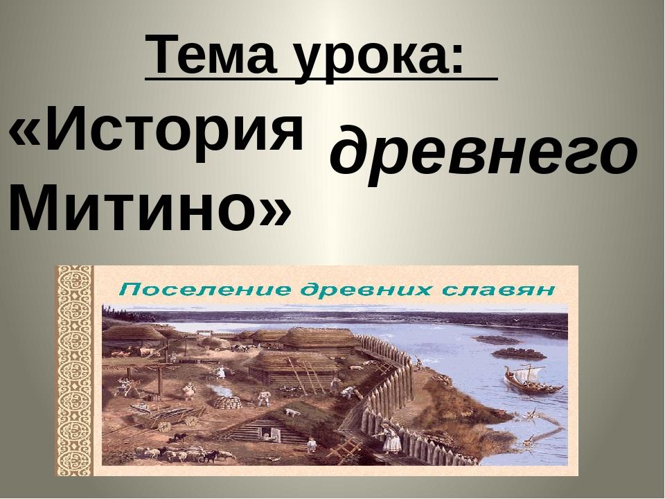 древнего Тема урока: «История  Митино»