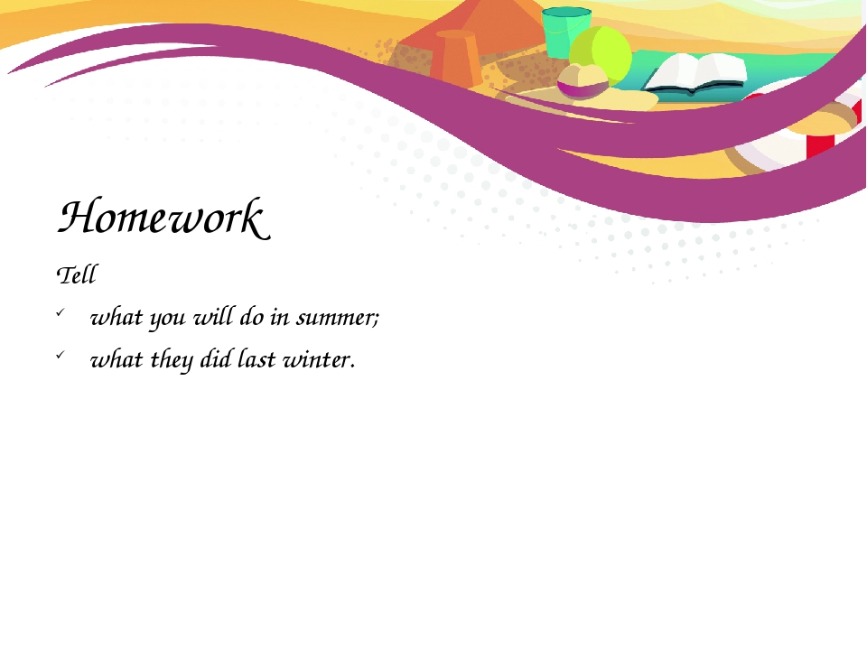 Homework Tell what you will do in summer; what they did last winter.