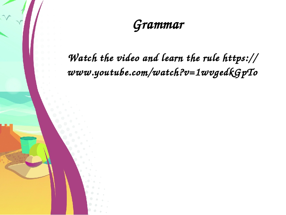 Grammar Watch the video and learn the rule https://www.youtube.com/watch?v=1w...