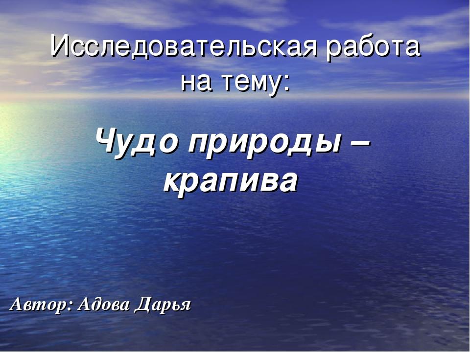 Исследовательская работа на тему: Чудо природы – крапива Автор: Адова Дарья