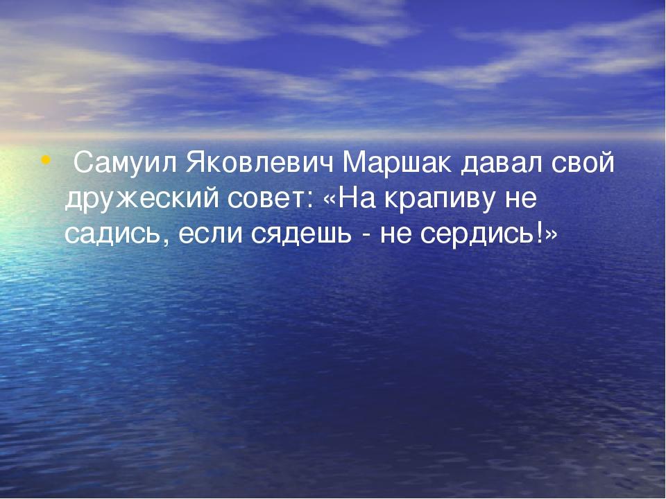 Самуил Яковлевич Маршак давал свой дружеский совет: «На крапиву не садись, е...