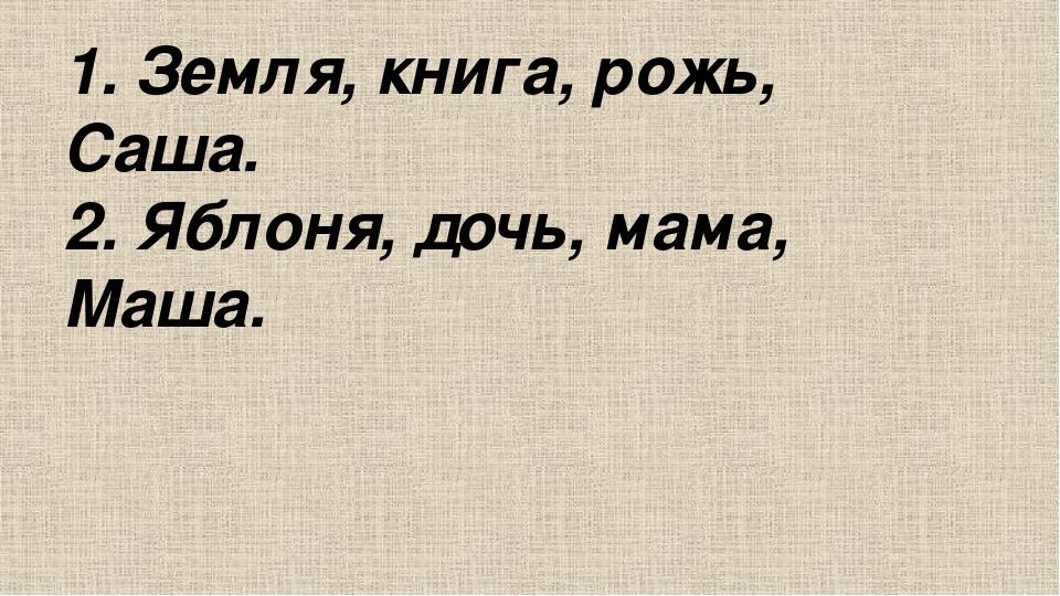 1. Земля, книга, рожь, Саша. 2. Яблоня, дочь, мама, Маша.