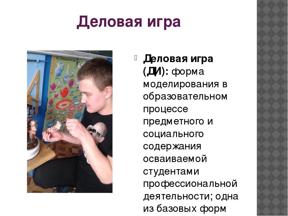 Деловая игра Деловая игра (ДИ): форма моделирования в образовательном процесс...