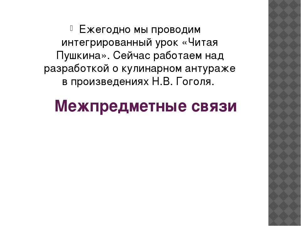 Межпредметные связи Ежегодно мы проводим интегрированный урок «Читая Пушкина»...