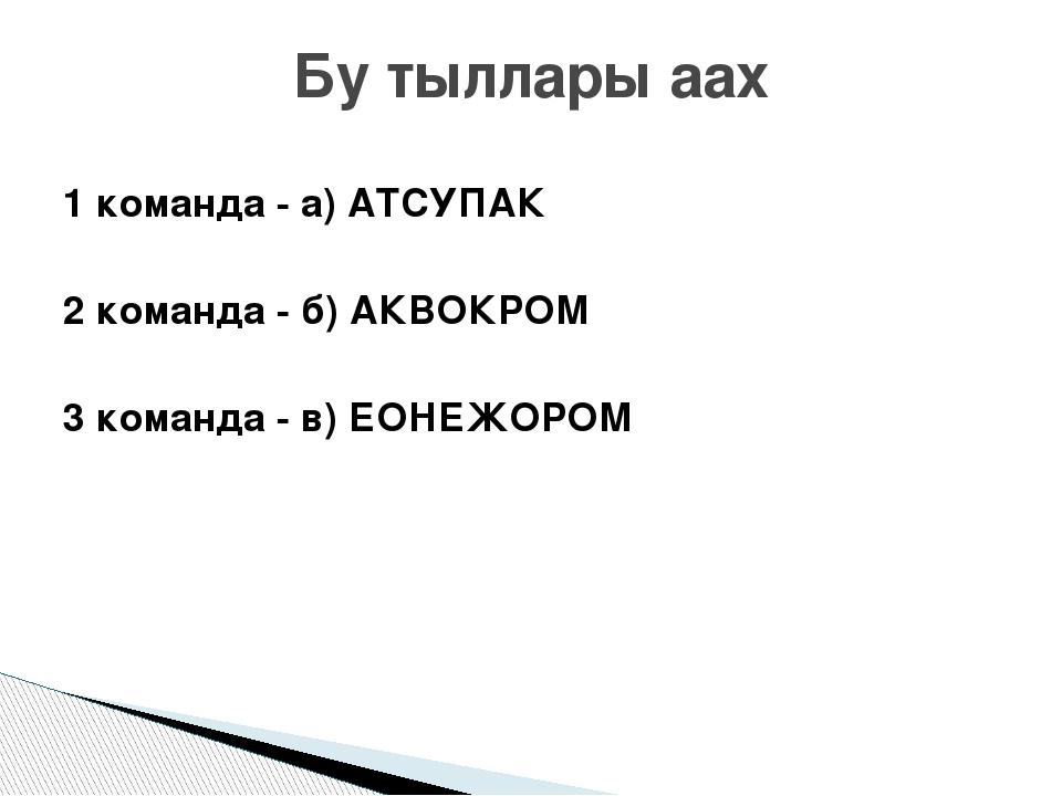 1 команда - а) АТСУПАК 2 команда - б) АКВОКРОМ 3 команда - в) ЕОНЕЖОРОМ Бу ты...
