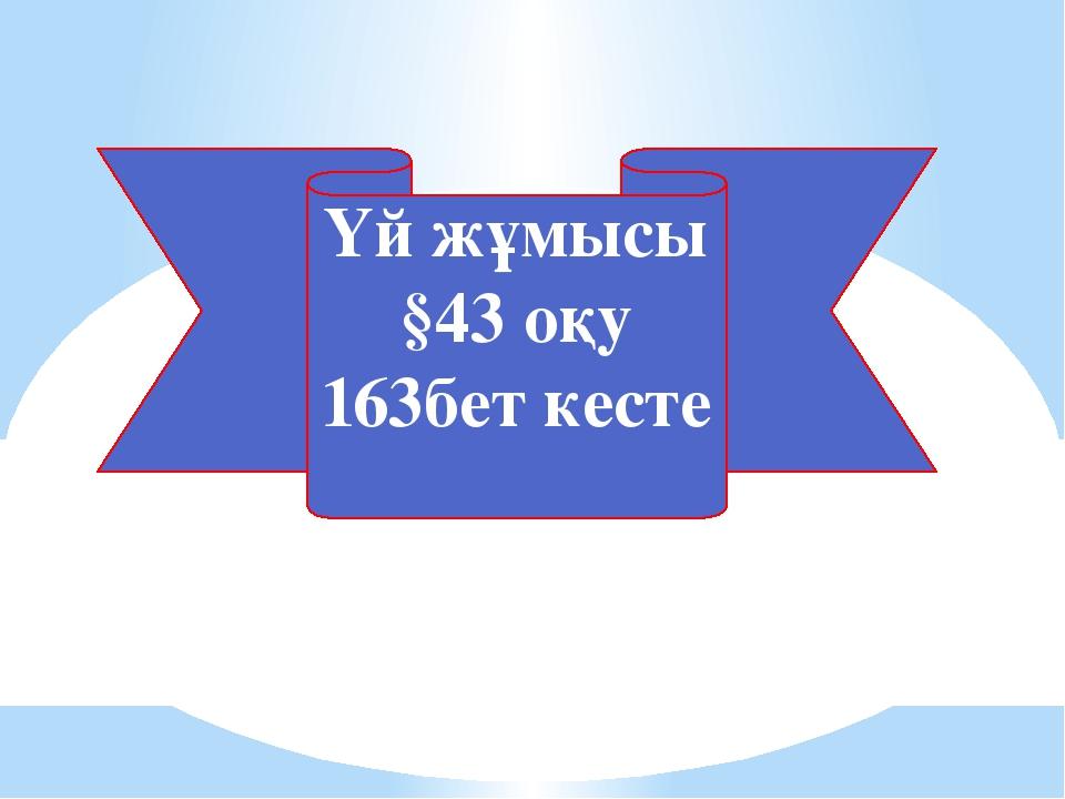 Үй жұмысы §43 оқу 163бет кесте